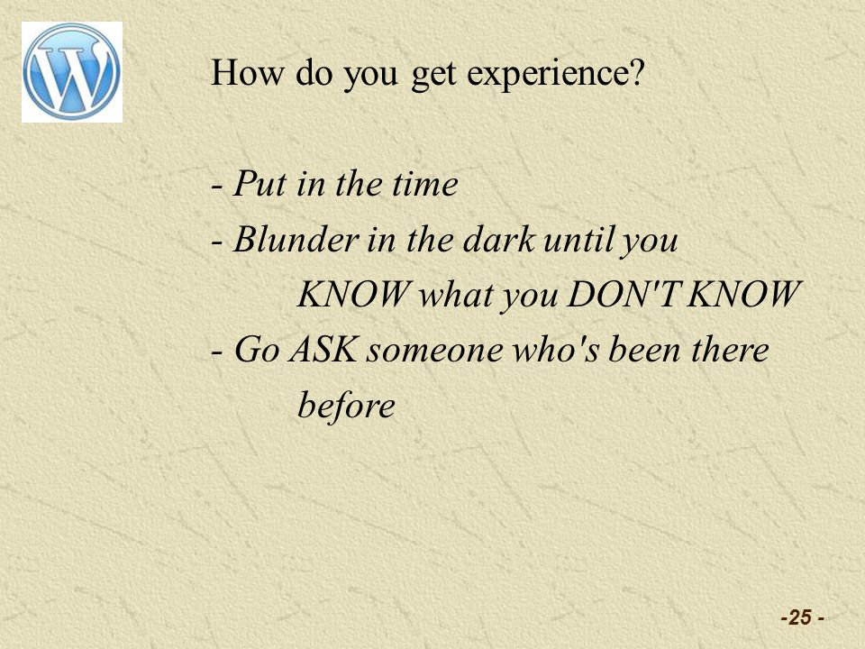 -25 - How do you get experience? - Put in the time - Blunder in the dark until you KNOW what you DON'T KNOW - Go ASK someone who's been there before