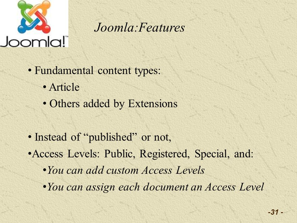 -31 - Fundamental content types: Article Others added by Extensions Instead of published or not, Access Levels: Public, Registered, Special, and: You can add custom Access Levels You can assign each document an Access Level Joomla:Features