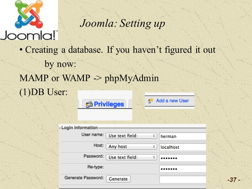 -37 - Joomla: Setting up Creating a database. If you havent figured it out by now: MAMP or WAMP -> phpMyAdmin (1)DB User: