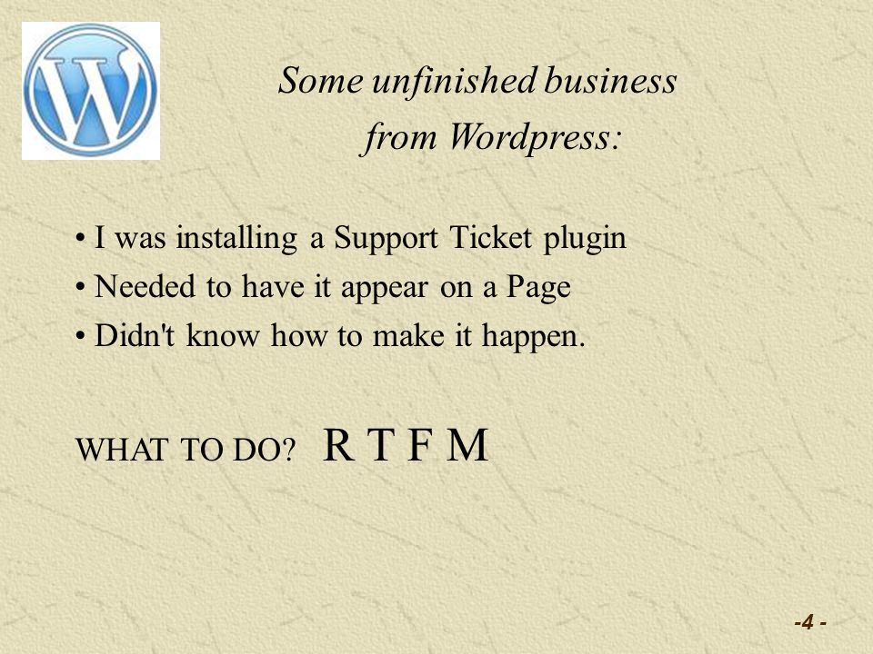 -4 - Some unfinished business from Wordpress: I was installing a Support Ticket plugin Needed to have it appear on a Page Didn t know how to make it happen.