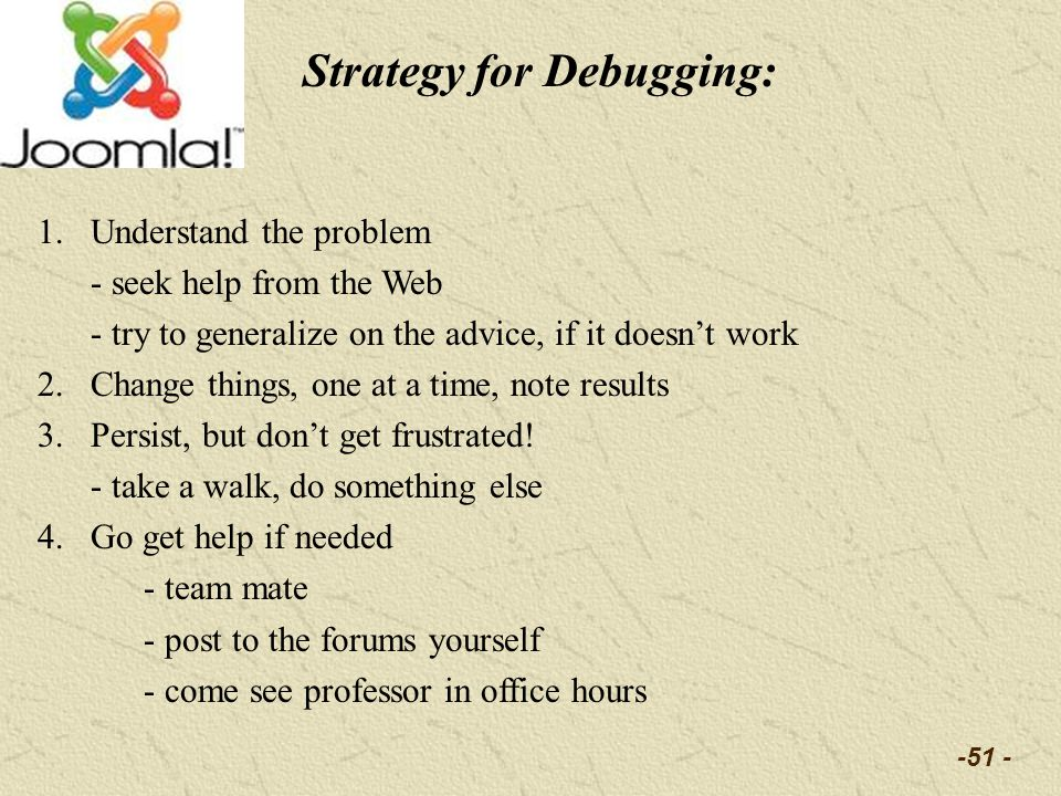 -51 - Strategy for Debugging: 1.Understand the problem - seek help from the Web - try to generalize on the advice, if it doesnt work 2.Change things,