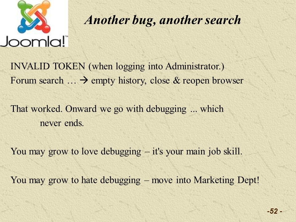 -52 - Another bug, another search INVALID TOKEN (when logging into Administrator.) Forum search … empty history, close & reopen browser That worked. O