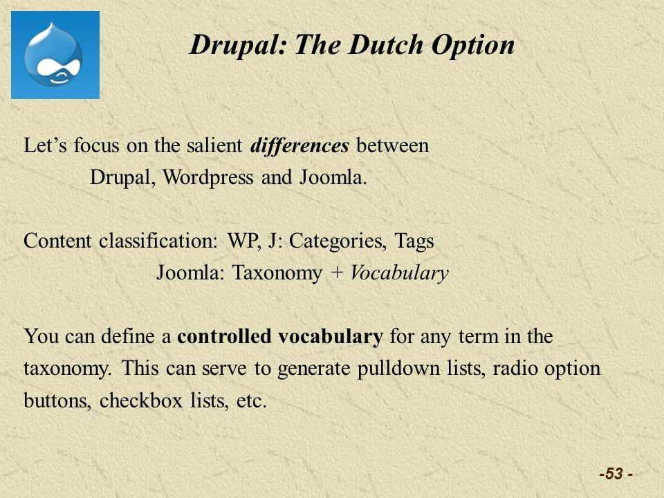-53 - Drupal: The Dutch Option Lets focus on the salient differences between Drupal, Wordpress and Joomla. Content classification: WP, J: Categories,