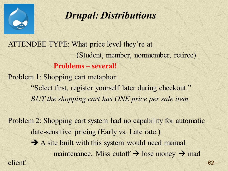 -62 - Drupal: Distributions ATTENDEE TYPE: What price level theyre at (Student, member, nonmember, retiree) Problems – several! Problem 1: Shopping ca