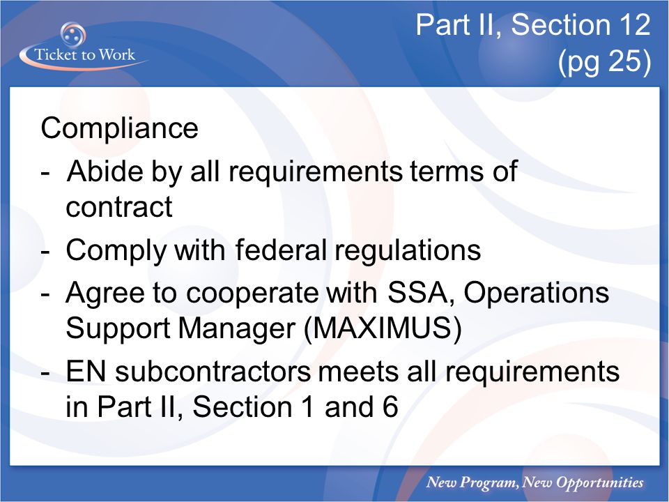 Part II, Section 12 (pg 25) Compliance - Abide by all requirements terms of contract -Comply with federal regulations -Agree to cooperate with SSA, Operations Support Manager (MAXIMUS) -EN subcontractors meets all requirements in Part II, Section 1 and 6