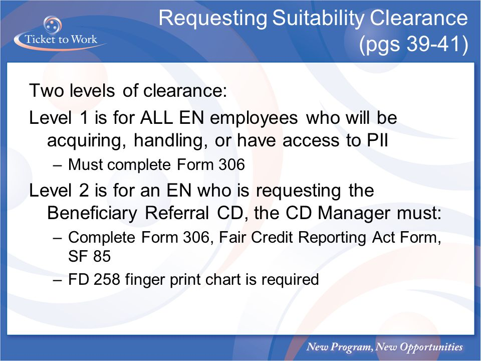 Requesting Suitability Clearance (pgs 39-41) Two levels of clearance: Level 1 is for ALL EN employees who will be acquiring, handling, or have access to PII –Must complete Form 306 Level 2 is for an EN who is requesting the Beneficiary Referral CD, the CD Manager must: –Complete Form 306, Fair Credit Reporting Act Form, SF 85 –FD 258 finger print chart is required