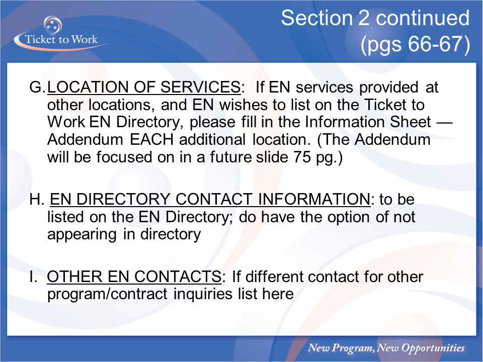 Section 2 continued (pgs 66-67) G.LOCATION OF SERVICES: If EN services provided at other locations, and EN wishes to list on the Ticket to Work EN Directory, please fill in the Information Sheet Addendum EACH additional location.