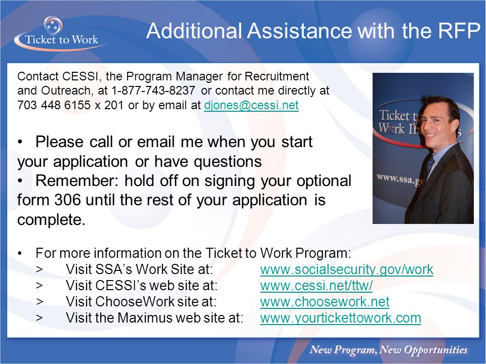 Additional Assistance with the RFP Contact CESSI, the Program Manager for Recruitment and Outreach, at 1-877-743-8237 or contact me directly at 703 448 6155 x 201 or by email at djones@cessi.netdjones@cessi.net Please call or email me when you start your application or have questions Remember: hold off on signing your optional form 306 until the rest of your application is complete.