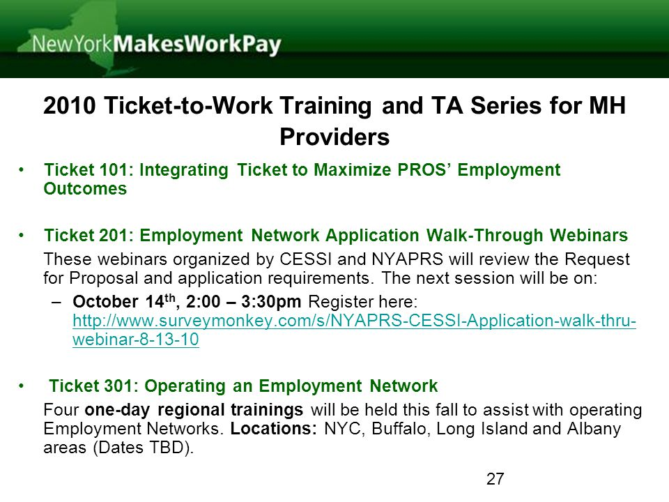 2010 Ticket-to-Work Training and TA Series for MH Providers Ticket 101: Integrating Ticket to Maximize PROS Employment Outcomes Ticket 201: Employment Network Application Walk-Through Webinars These webinars organized by CESSI and NYAPRS will review the Request for Proposal and application requirements.