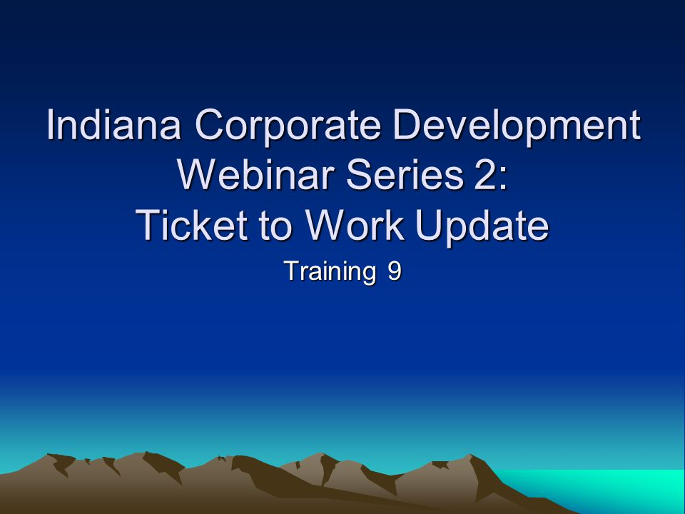 Indiana Corporate Development Webinar Series 2: Ticket to Work Update Training 9