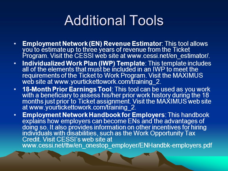 Additional Tools Employment Network (EN) Revenue Estimator: This tool allows you to estimate up to three years of revenue from the Ticket Program. Vis