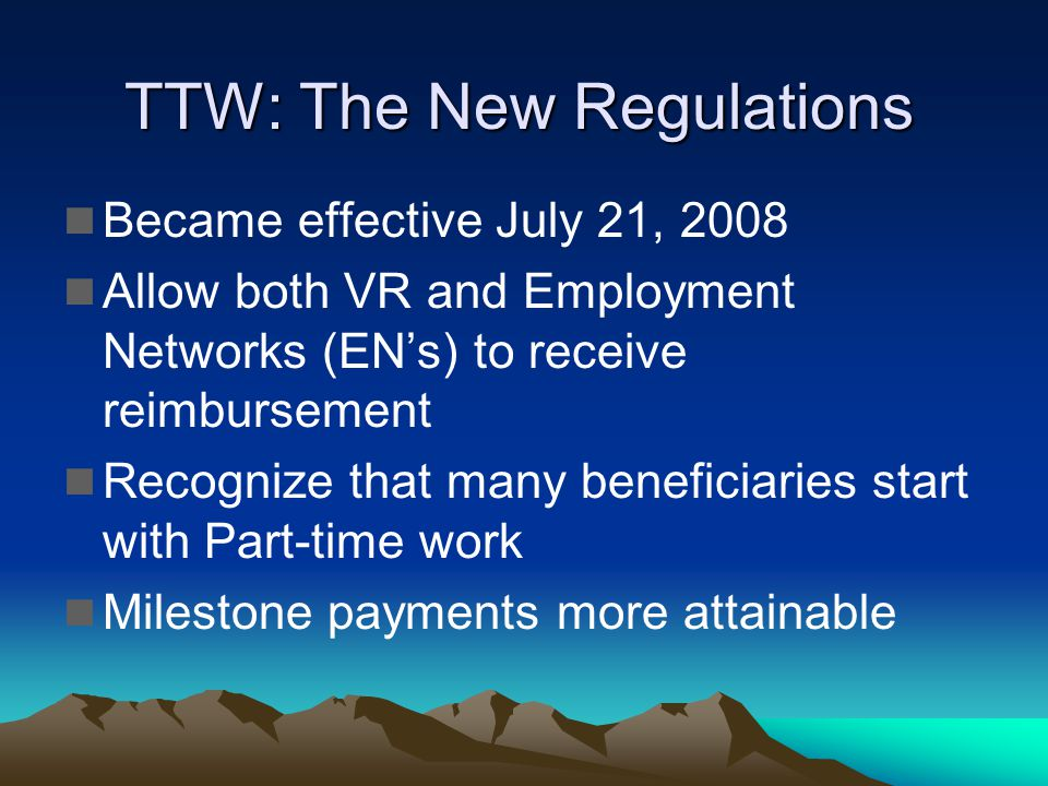 TTW: The New Regulations Became effective July 21, 2008 Allow both VR and Employment Networks (ENs) to receive reimbursement Recognize that many beneficiaries start with Part-time work Milestone payments more attainable