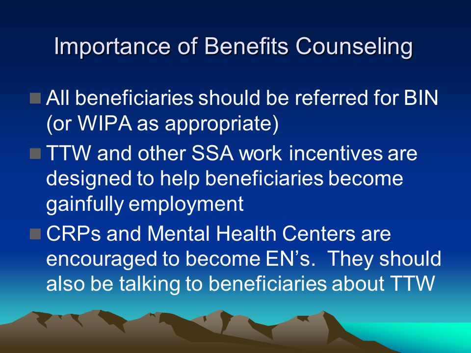 Importance of Benefits Counseling All beneficiaries should be referred for BIN (or WIPA as appropriate) TTW and other SSA work incentives are designed to help beneficiaries become gainfully employment CRPs and Mental Health Centers are encouraged to become ENs.