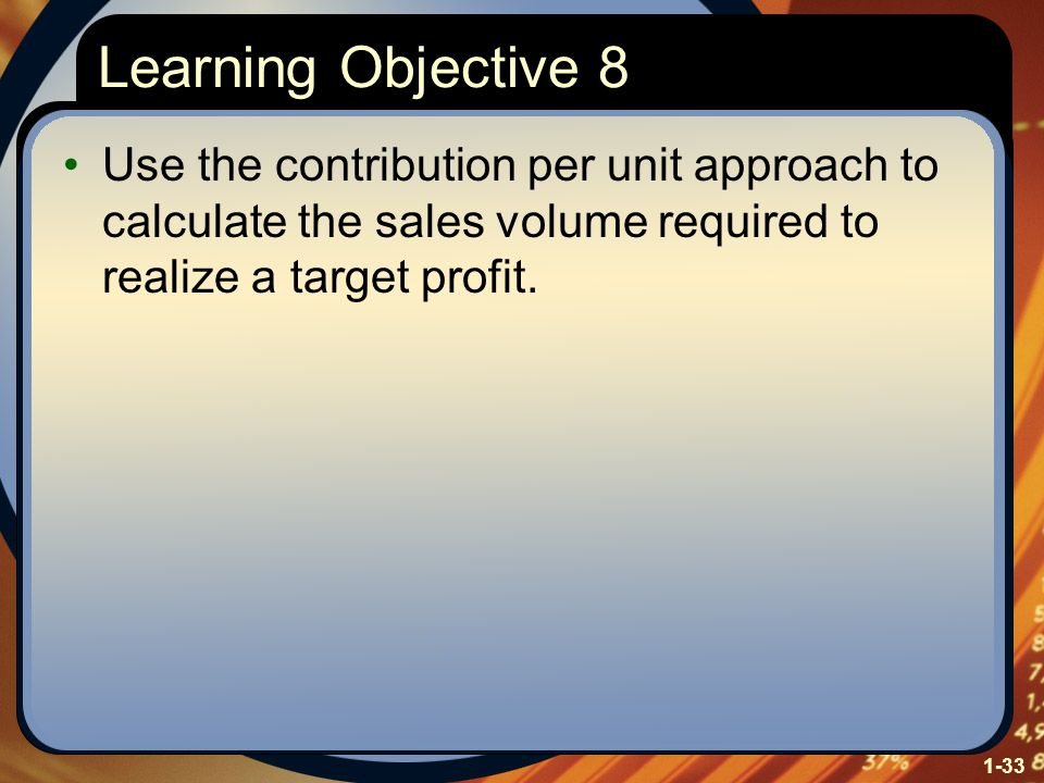 1-33 Learning Objective 8 Use the contribution per unit approach to calculate the sales volume required to realize a target profit.