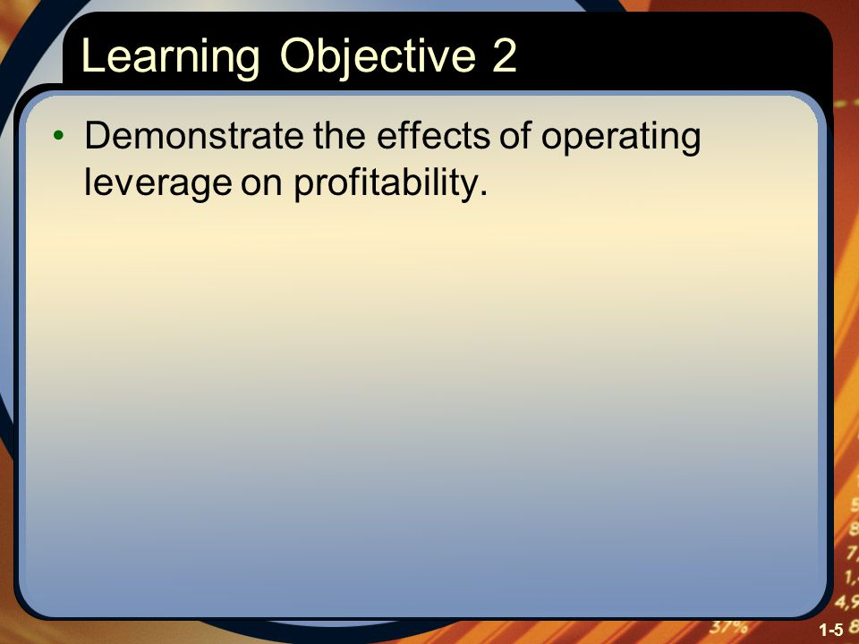 1-5 Learning Objective 2 Demonstrate the effects of operating leverage on profitability.