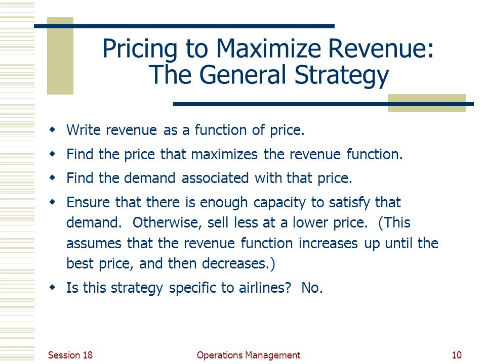 Session 18 Operations Management10 Pricing to Maximize Revenue: The General Strategy Write revenue as a function of price.