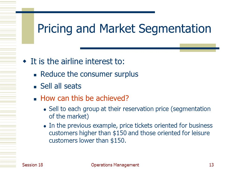 Session 18 Operations Management13 Pricing and Market Segmentation It is the airline interest to: Reduce the consumer surplus Sell all seats How can this be achieved.