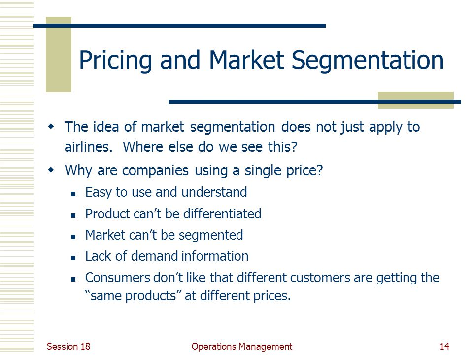 Session 18 Operations Management14 Pricing and Market Segmentation The idea of market segmentation does not just apply to airlines.