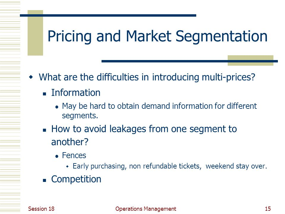 Session 18 Operations Management15 Pricing and Market Segmentation What are the difficulties in introducing multi-prices.