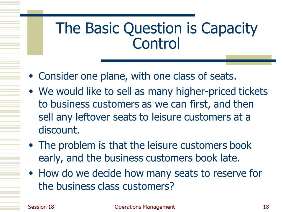 Session 18 Operations Management18 The Basic Question is Capacity Control Consider one plane, with one class of seats.