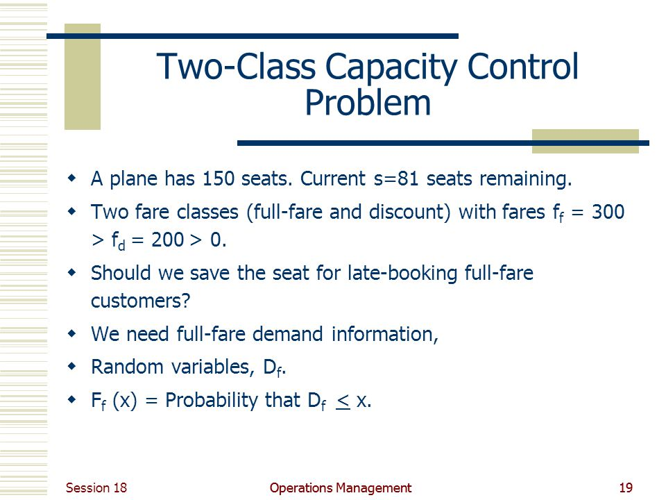 Session 18 Operations Management19Operations Management19 Two-Class Capacity Control Problem A plane has 150 seats.