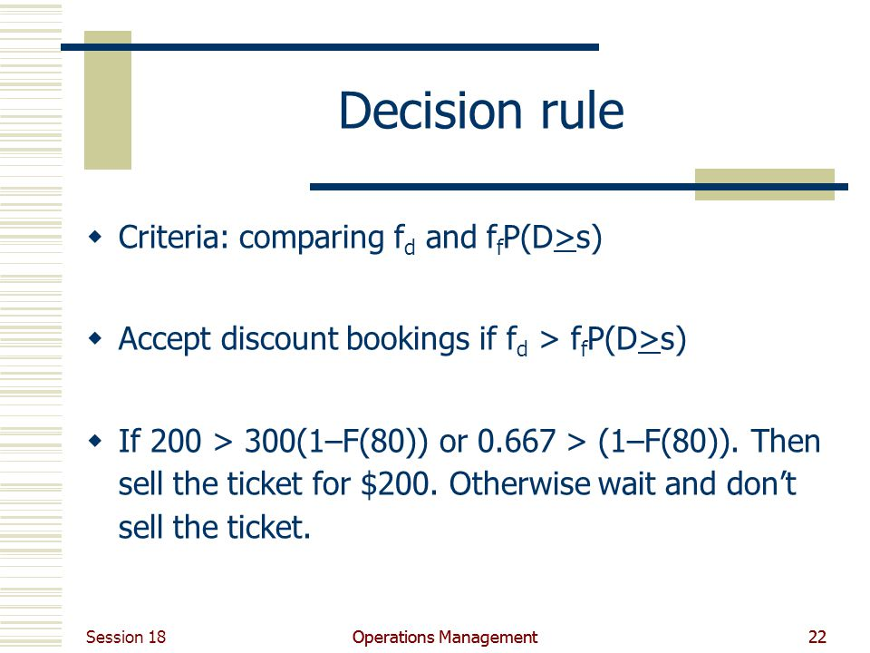 Session 18 Operations Management22Operations Management22 Decision rule Criteria: comparing f d and f f P(D>s) Accept discount bookings if f d > f f P(D>s) If 200 > 300(1–F(80)) or 0.667 > (1–F(80)).