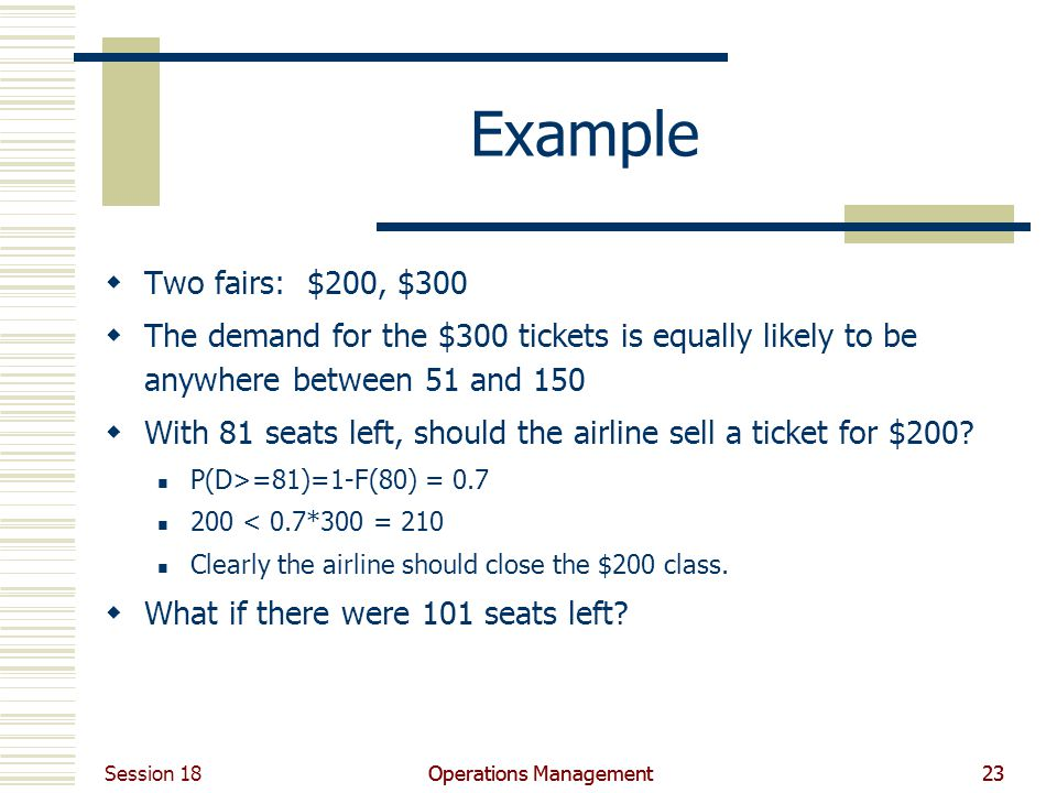 Session 18 Operations Management23Operations Management23 Example Two fairs: $200, $300 The demand for the $300 tickets is equally likely to be anywhere between 51 and 150 With 81 seats left, should the airline sell a ticket for $200.