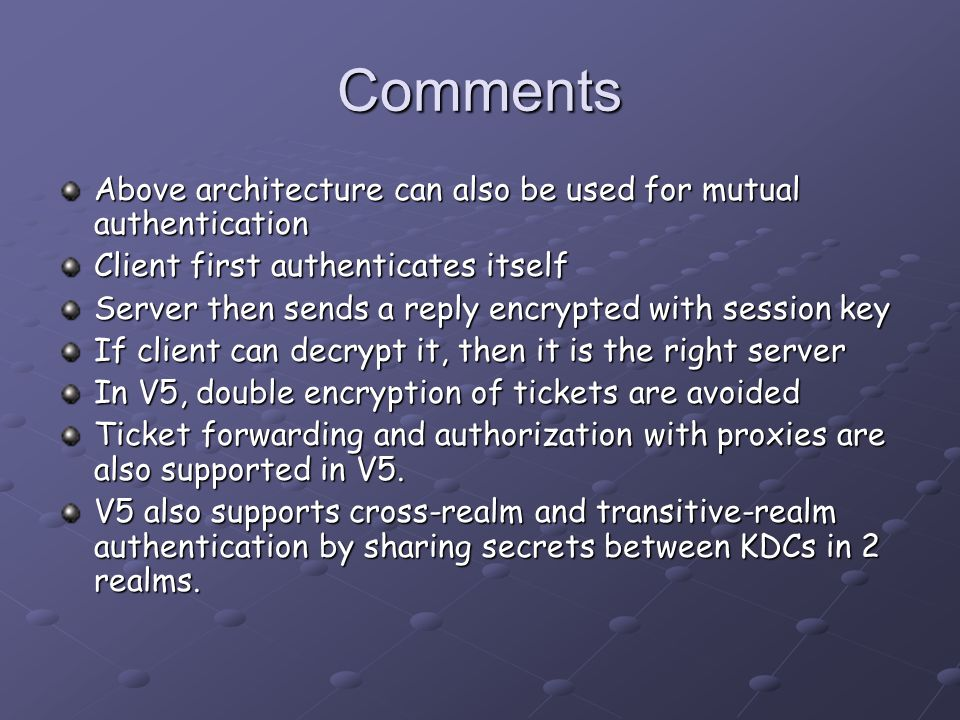 Comments Above architecture can also be used for mutual authentication Client first authenticates itself Server then sends a reply encrypted with session key If client can decrypt it, then it is the right server In V5, double encryption of tickets are avoided Ticket forwarding and authorization with proxies are also supported in V5.