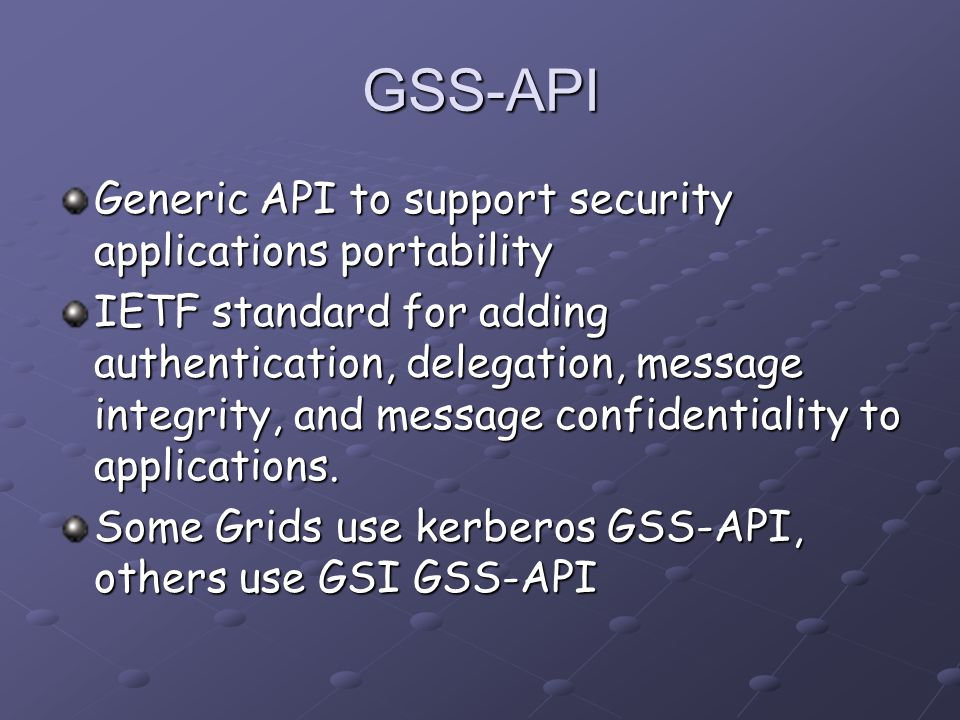 GSS-API Generic API to support security applications portability IETF standard for adding authentication, delegation, message integrity, and message confidentiality to applications.