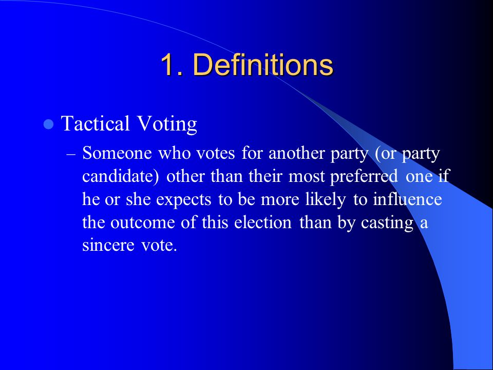 1. Definitions Tactical Voting – Someone who votes for another party (or party candidate) other than their most preferred one if he or she expects to