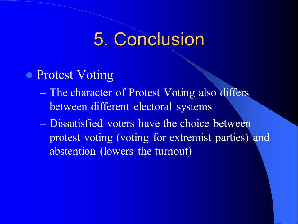 5. Conclusion Protest Voting – The character of Protest Voting also differs between different electoral systems – Dissatisfied voters have the choice