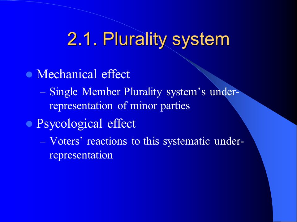 2.1. Plurality system Mechanical effect – Single Member Plurality systems under- representation of minor parties Psycological effect – Voters reaction