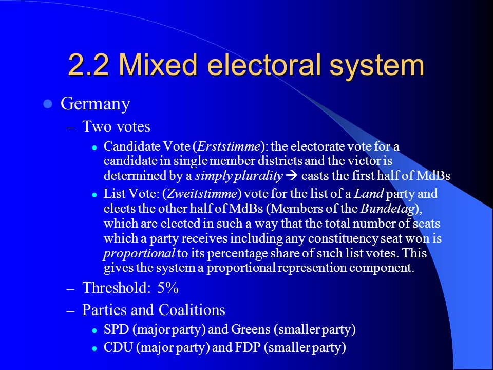 2.2 Mixed electoral system Germany – Two votes Candidate Vote (Erststimme): the electorate vote for a candidate in single member districts and the vic
