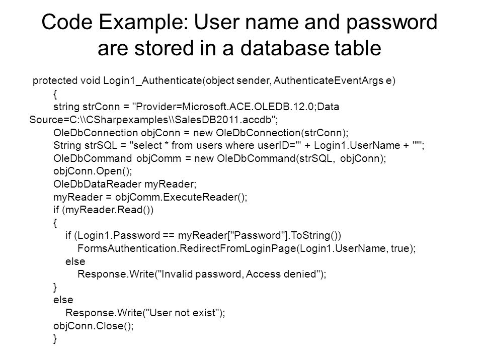 Code Example: User name and password are stored in a database table protected void Login1_Authenticate(object sender, AuthenticateEventArgs e) { string strConn = Provider=Microsoft.ACE.OLEDB.12.0;Data Source=C:\\CSharpexamples\\SalesDB2011.accdb ; OleDbConnection objConn = new OleDbConnection(strConn); String strSQL = select * from users where userID= + Login1.UserName + ; OleDbCommand objComm = new OleDbCommand(strSQL, objConn); objConn.Open(); OleDbDataReader myReader; myReader = objComm.ExecuteReader(); if (myReader.Read()) { if (Login1.Password == myReader[ Password ].ToString()) FormsAuthentication.RedirectFromLoginPage(Login1.UserName, true); else Response.Write( Invalid password, Access denied ); } else Response.Write( User not exist ); objConn.Close(); }
