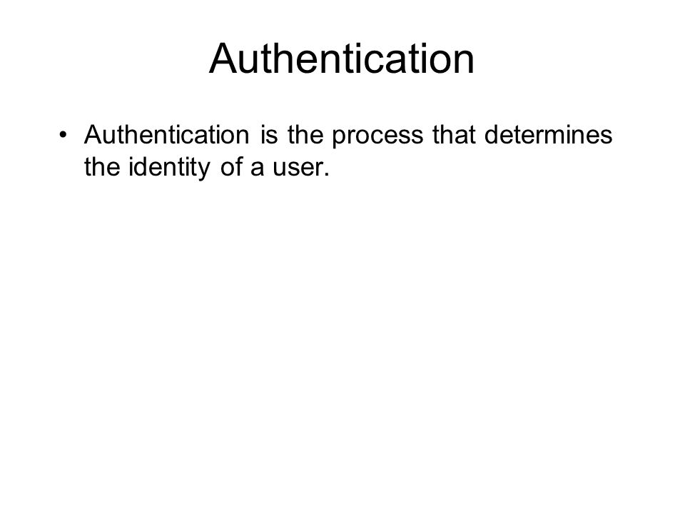 Authentication Authentication is the process that determines the identity of a user.