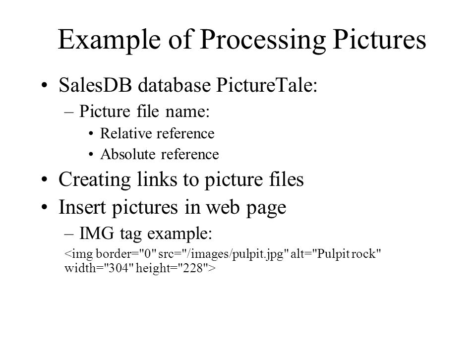 Example of Processing Pictures SalesDB database PictureTale: –Picture file name: Relative reference Absolute reference Creating links to picture files Insert pictures in web page –IMG tag example: