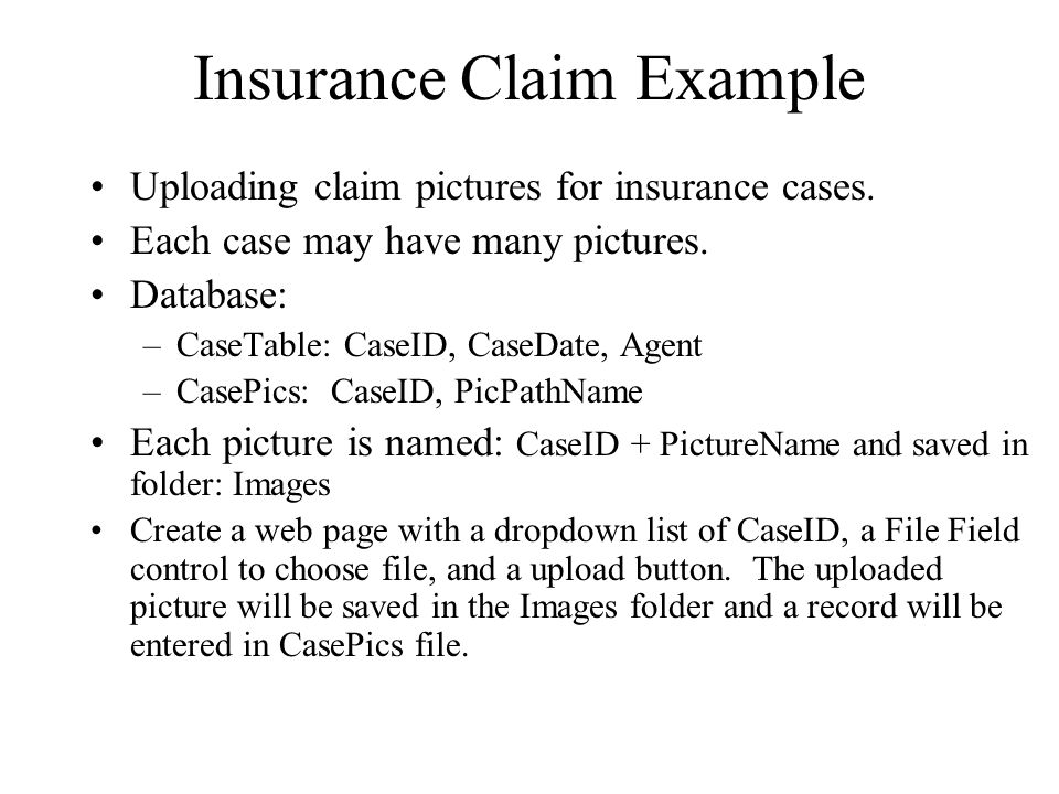 Insurance Claim Example Uploading claim pictures for insurance cases. Each case may have many pictures. Database: –CaseTable: CaseID, CaseDate, Agent