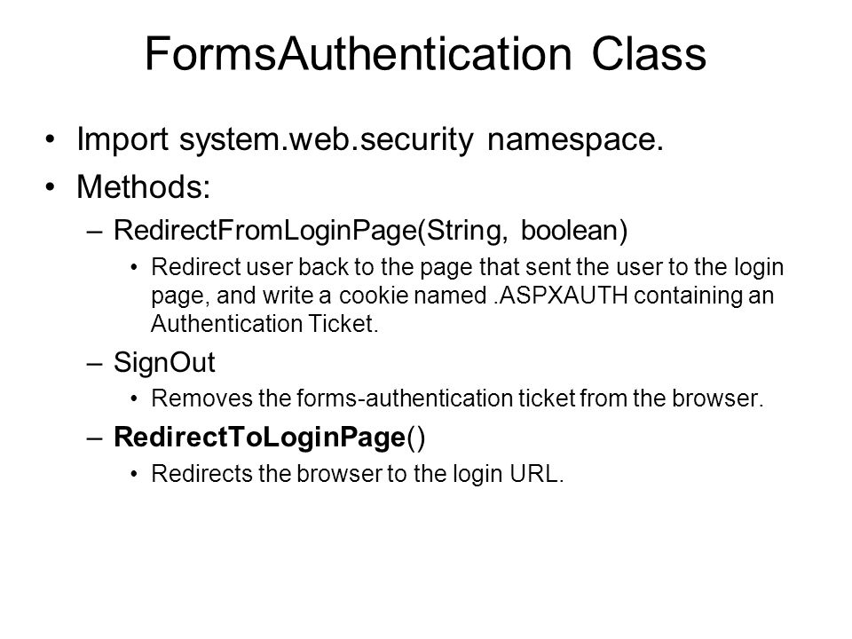 FormsAuthentication Class Import system.web.security namespace. Methods: –RedirectFromLoginPage(String, boolean) Redirect user back to the page that s