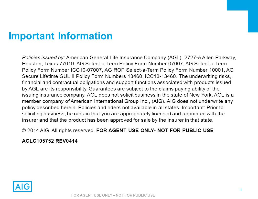 11 FOR AGENT USE ONLY – NOT FOR PUBLIC USE Important Information Policies issued by: American General Life Insurance Company (AGL), 2727-A Allen Parkw