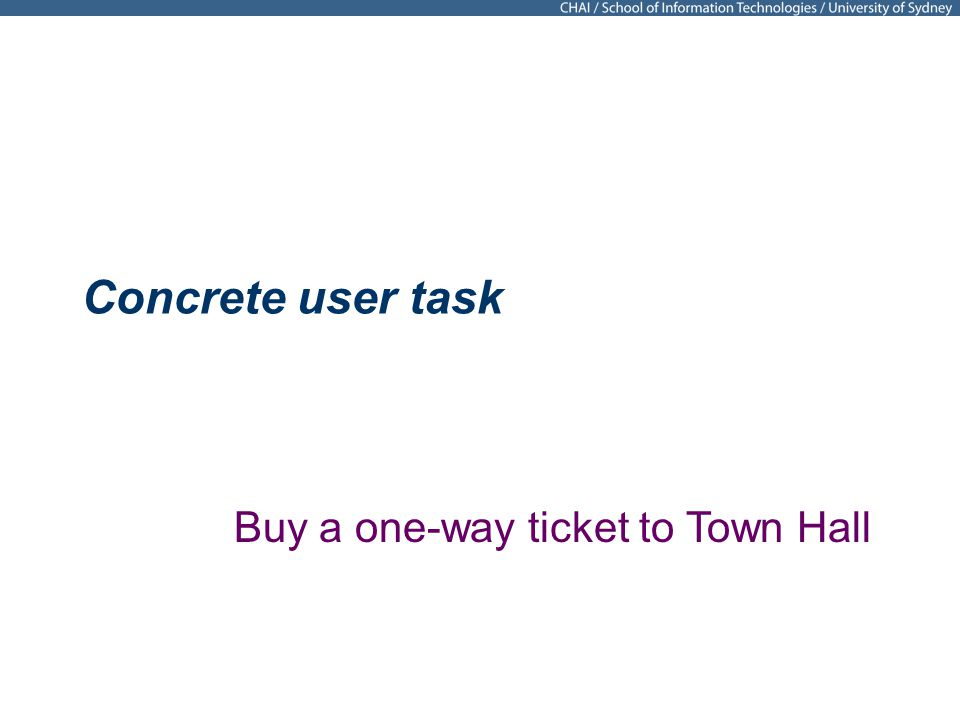 Concrete user task Buy a one-way ticket to Town Hall