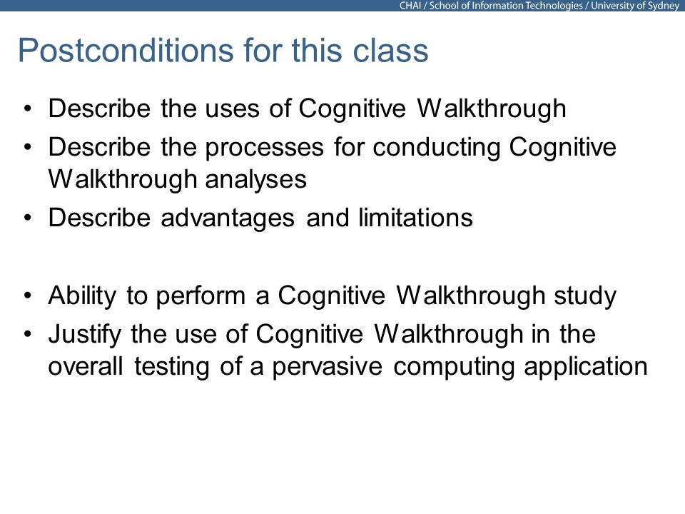 3 Postconditions for this class Describe the uses of Cognitive Walkthrough Describe the processes for conducting Cognitive Walkthrough analyses Describe advantages and limitations Ability to perform a Cognitive Walkthrough study Justify the use of Cognitive Walkthrough in the overall testing of a pervasive computing application