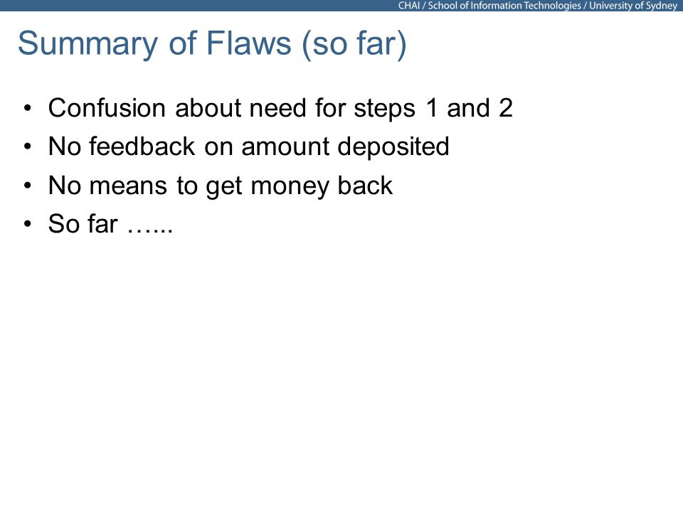 31 Summary of Flaws (so far) Confusion about need for steps 1 and 2 No feedback on amount deposited No means to get money back So far …...