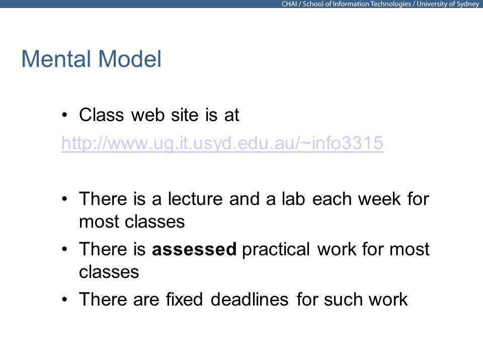 38 Mental Model Class web site is at http://www.ug.it.usyd.edu.au/~info3315 There is a lecture and a lab each week for most classes There is assessed practical work for most classes There are fixed deadlines for such work