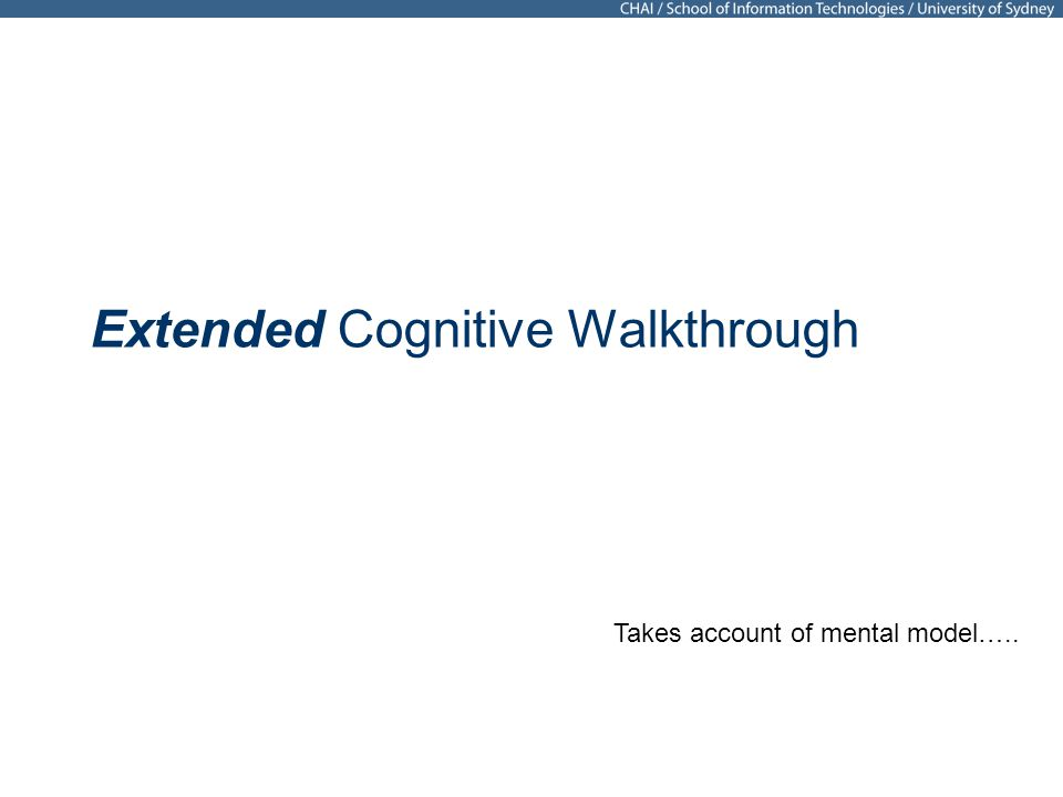 Extended Cognitive Walkthrough Takes account of mental model…..