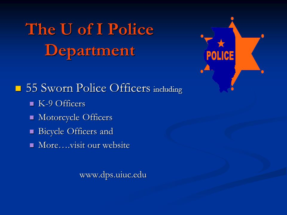 The U of I Police Department 55 Sworn Police Officers including 55 Sworn Police Officers including K-9 Officers K-9 Officers Motorcycle Officers Motorcycle Officers Bicycle Officers and Bicycle Officers and More….visit our website More….visit our website www.dps.uiuc.edu www.dps.uiuc.edu