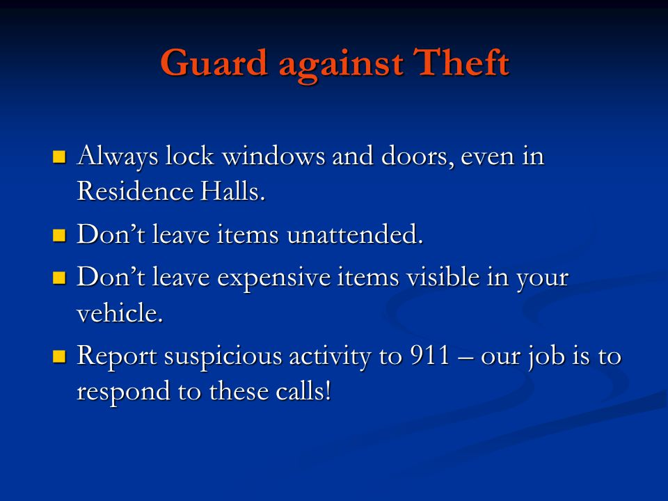 Guard against Theft Always lock windows and doors, even in Residence Halls.