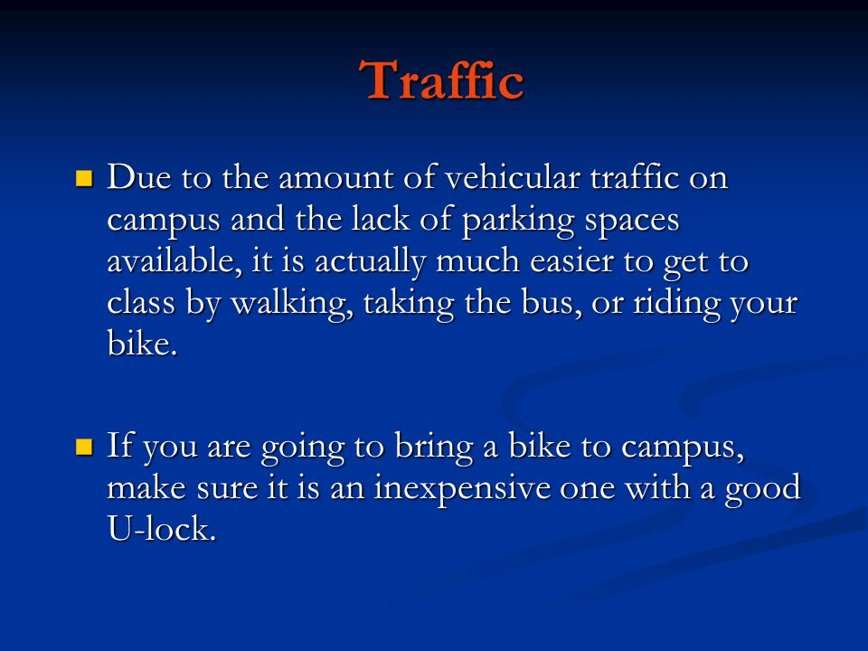 Traffic Due to the amount of vehicular traffic on campus and the lack of parking spaces available, it is actually much easier to get to class by walking, taking the bus, or riding your bike.
