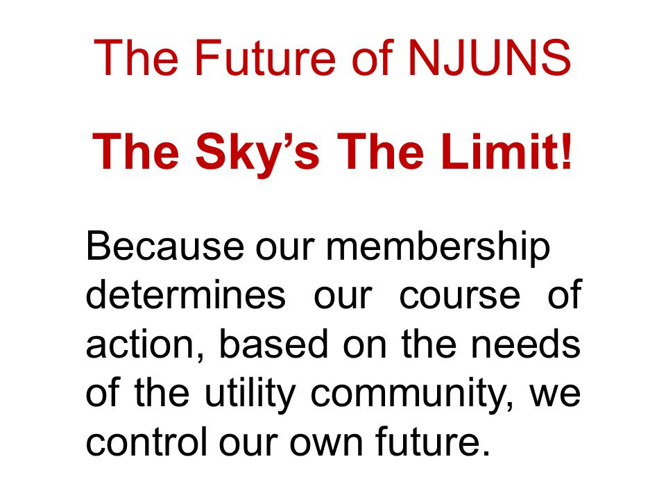 The Future of NJUNS Because our membership determines our course of action, based on the needs of the utility community, we control our own future.