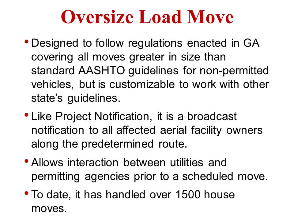 Oversize Load Move Designed to follow regulations enacted in GA covering all moves greater in size than standard AASHTO guidelines for non-permitted vehicles, but is customizable to work with other states guidelines.