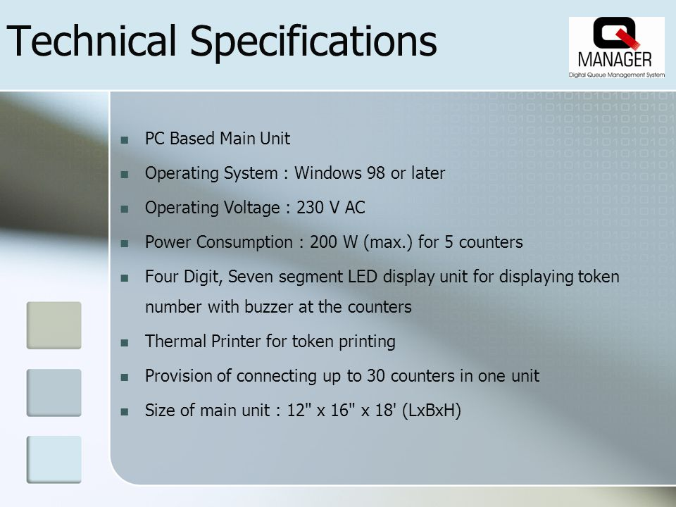 Technical Specifications PC Based Main Unit Operating System : Windows 98 or later Operating Voltage : 230 V AC Power Consumption : 200 W (max.) for 5 counters Four Digit, Seven segment LED display unit for displaying token number with buzzer at the counters Thermal Printer for token printing Provision of connecting up to 30 counters in one unit Size of main unit : 12 x 16 x 18 (LxBxH)